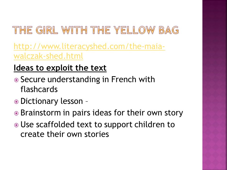 http://www.literacyshed.com/the-maia- walczak-shed.html Ideas to exploit the text  Secure understanding in French with flashcards  Dictionary lesson –  Brainstorm in pairs ideas for their own story  Use scaffolded text to support children to create their own stories