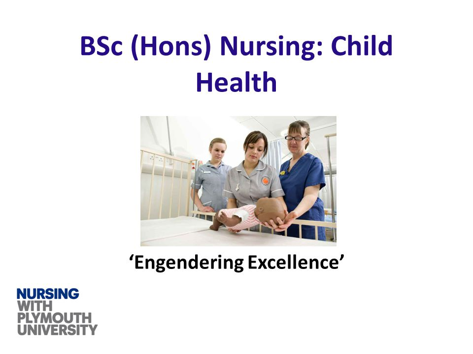 'Engendering Excellence' BSc (Hons) Nursing: Child Health