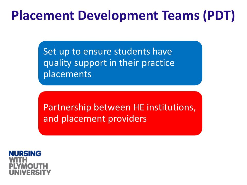 Placement Development Teams (PDT) Set up to ensure students have quality support in their practice placements Partnership between HE institutions, and placement providers