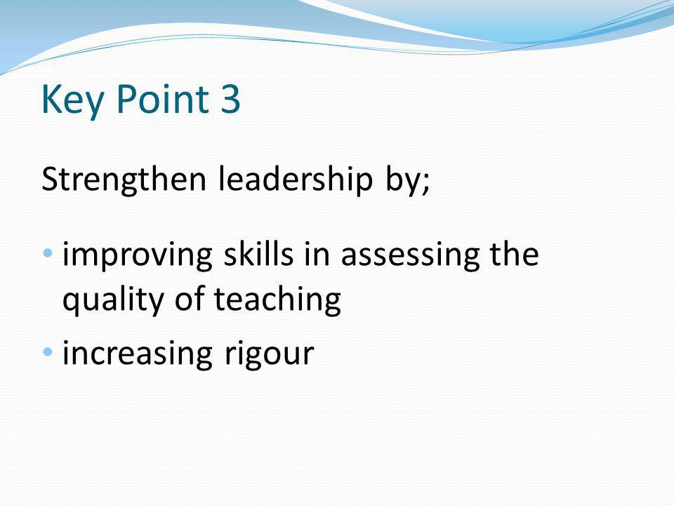 Key Point 3 Strengthen leadership by; improving skills in assessing the quality of teaching increasing rigour