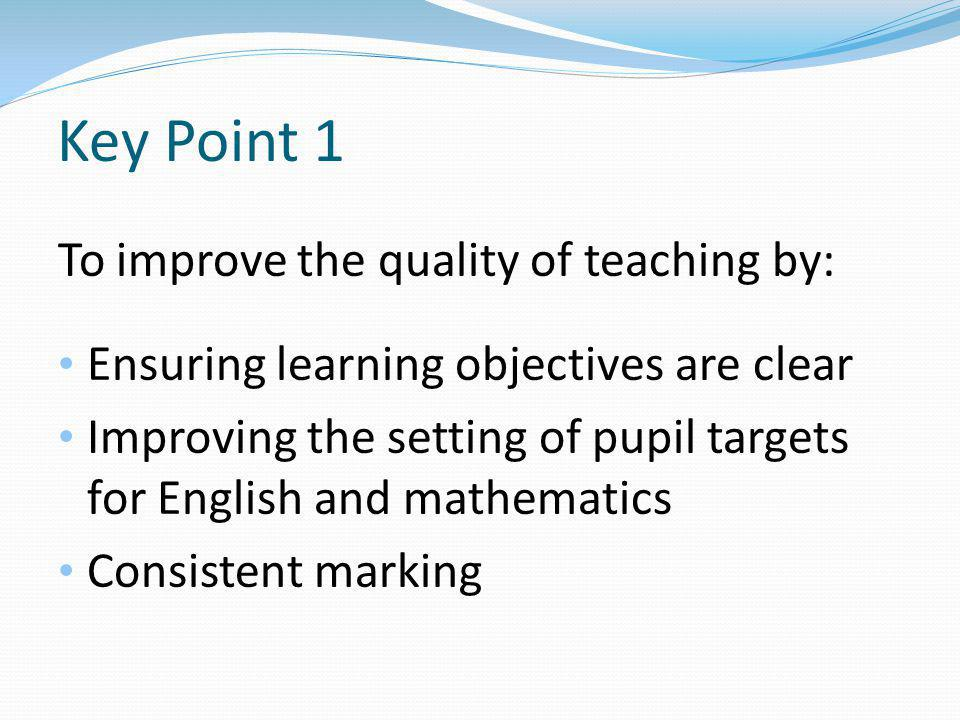 Key Point 1 To improve the quality of teaching by: Ensuring learning objectives are clear Improving the setting of pupil targets for English and mathematics Consistent marking