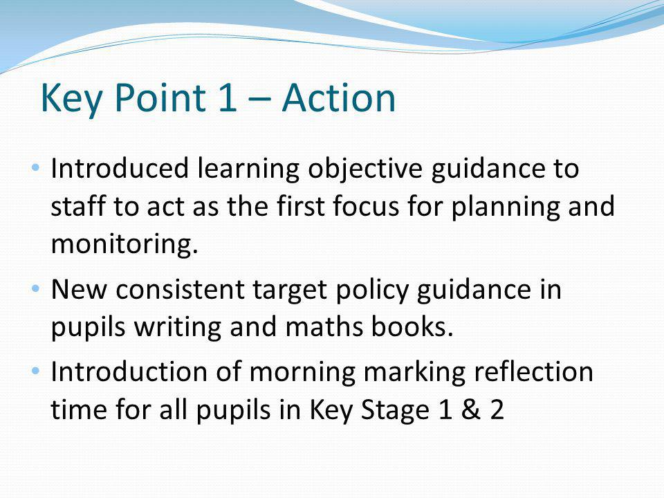 Key Point 1 – Action Introduced learning objective guidance to staff to act as the first focus for planning and monitoring.