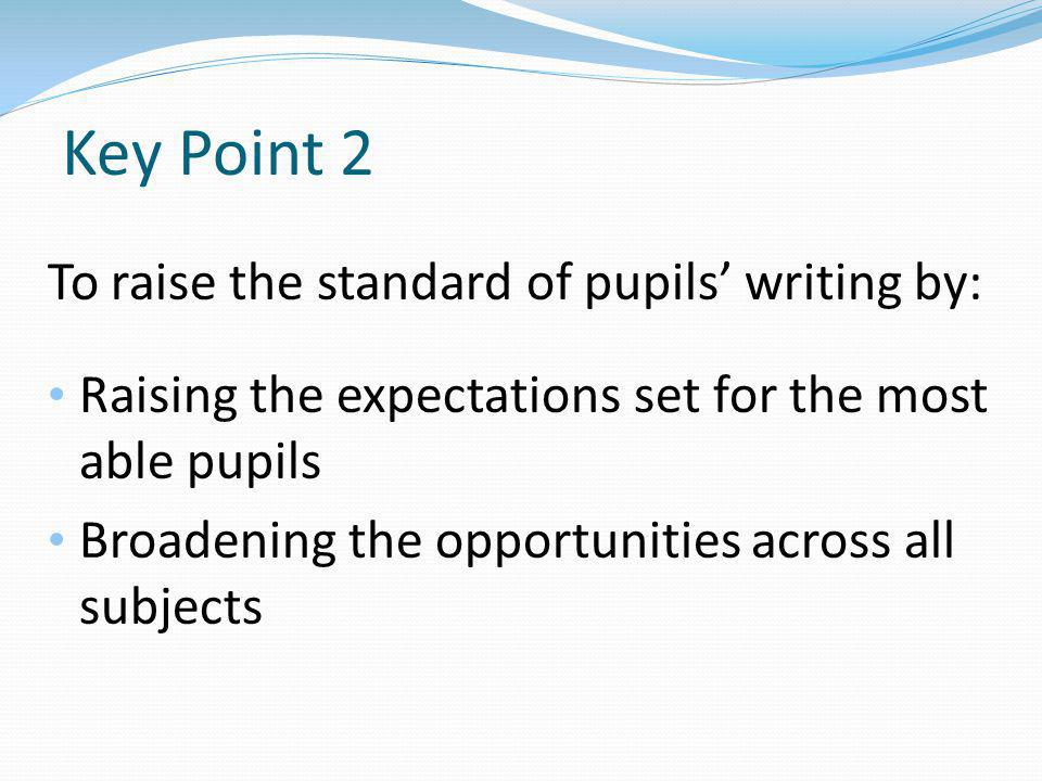 Key Point 2 To raise the standard of pupils' writing by: Raising the expectations set for the most able pupils Broadening the opportunities across all subjects
