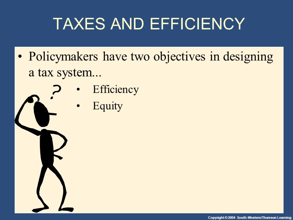 Copyright © 2004 South-Western/Thomson Learning TAXES AND EFFICIENCY Policymakers have two objectives in designing a tax system...