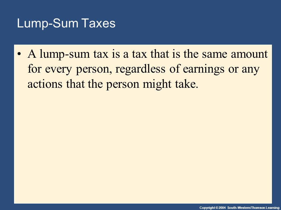 Copyright © 2004 South-Western/Thomson Learning Lump-Sum Taxes A lump-sum tax is a tax that is the same amount for every person, regardless of earnings or any actions that the person might take.