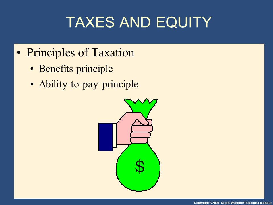 Copyright © 2004 South-Western/Thomson Learning TAXES AND EQUITY Principles of Taxation Benefits principle Ability-to-pay principle $