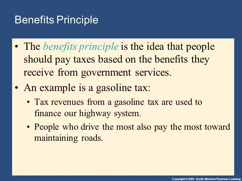 Copyright © 2004 South-Western/Thomson Learning Benefits Principle The benefits principle is the idea that people should pay taxes based on the benefits they receive from government services.