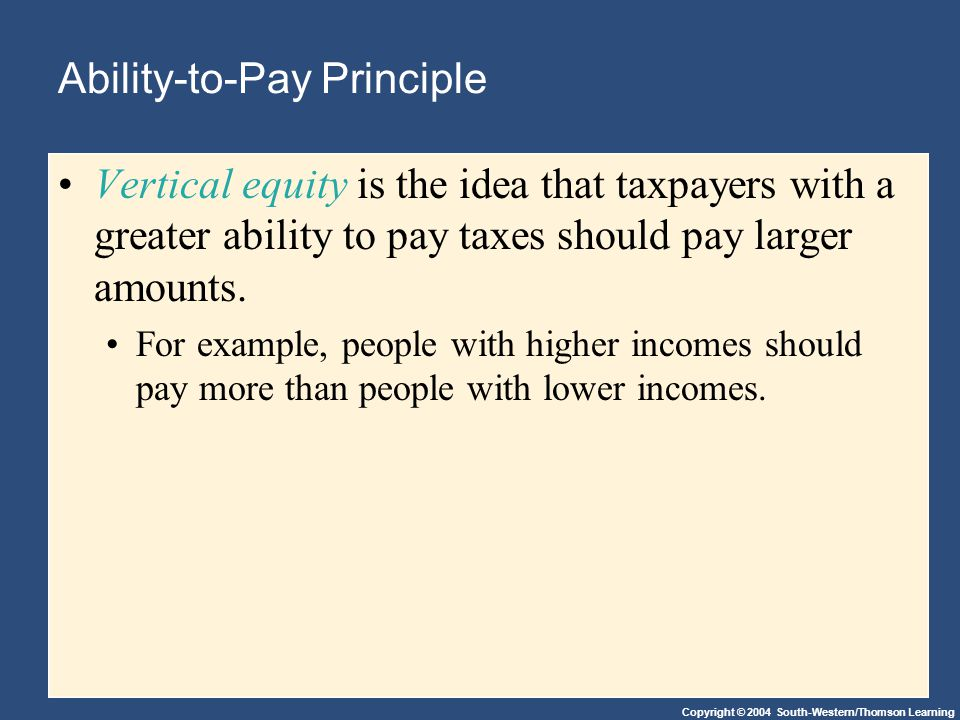 Copyright © 2004 South-Western/Thomson Learning Ability-to-Pay Principle Vertical equity is the idea that taxpayers with a greater ability to pay taxes should pay larger amounts.
