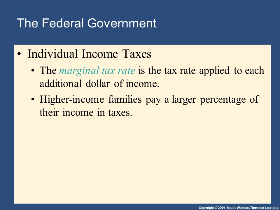Copyright © 2004 South-Western/Thomson Learning The Federal Government Individual Income Taxes The marginal tax rate is the tax rate applied to each additional dollar of income.