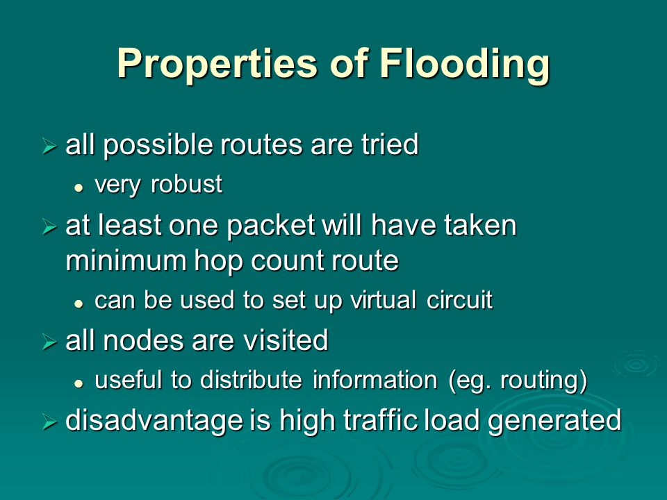 Properties of Flooding  all possible routes are tried very robust very robust  at least one packet will have taken minimum hop count route can be used to set up virtual circuit can be used to set up virtual circuit  all nodes are visited useful to distribute information (eg.