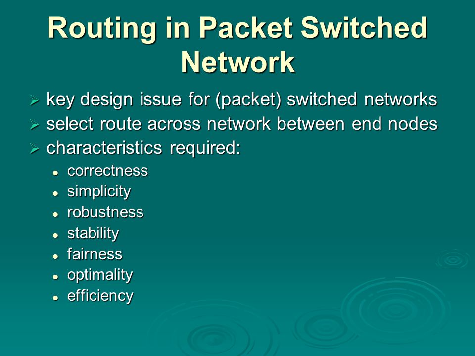 Routing in Packet Switched Network  key design issue for (packet) switched networks  select route across network between end nodes  characteristics required: correctness correctness simplicity simplicity robustness robustness stability stability fairness fairness optimality optimality efficiency efficiency