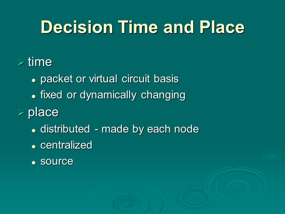 Decision Time and Place  time packet or virtual circuit basis packet or virtual circuit basis fixed or dynamically changing fixed or dynamically changing  place distributed - made by each node distributed - made by each node centralized centralized source source