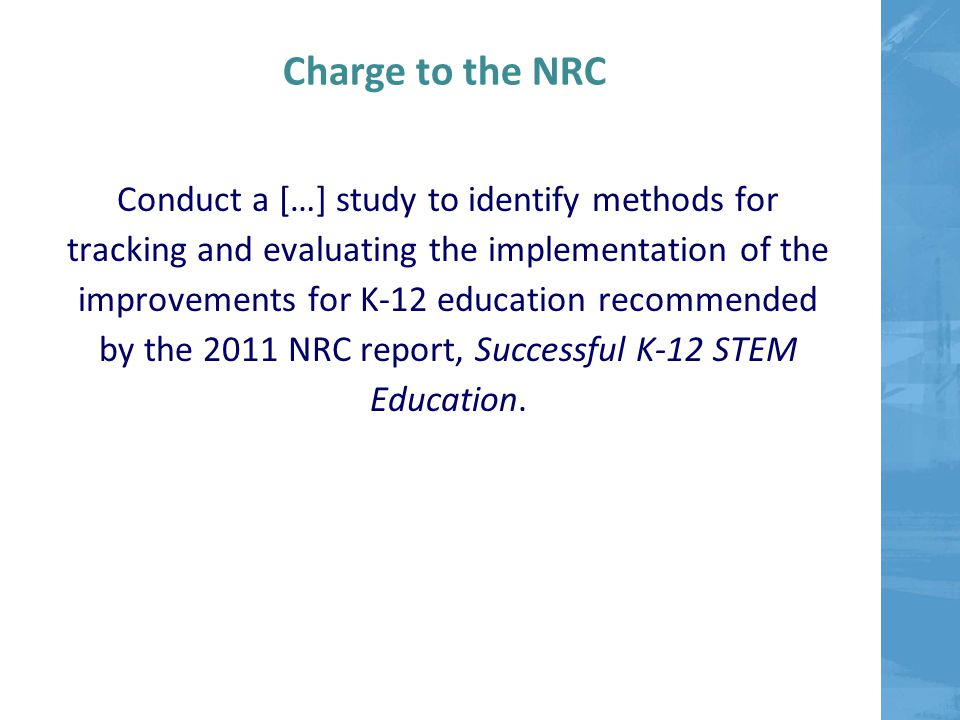 Charge to the NRC Conduct a […] study to identify methods for tracking and evaluating the implementation of the improvements for K-12 education recommended by the 2011 NRC report, Successful K-12 STEM Education.