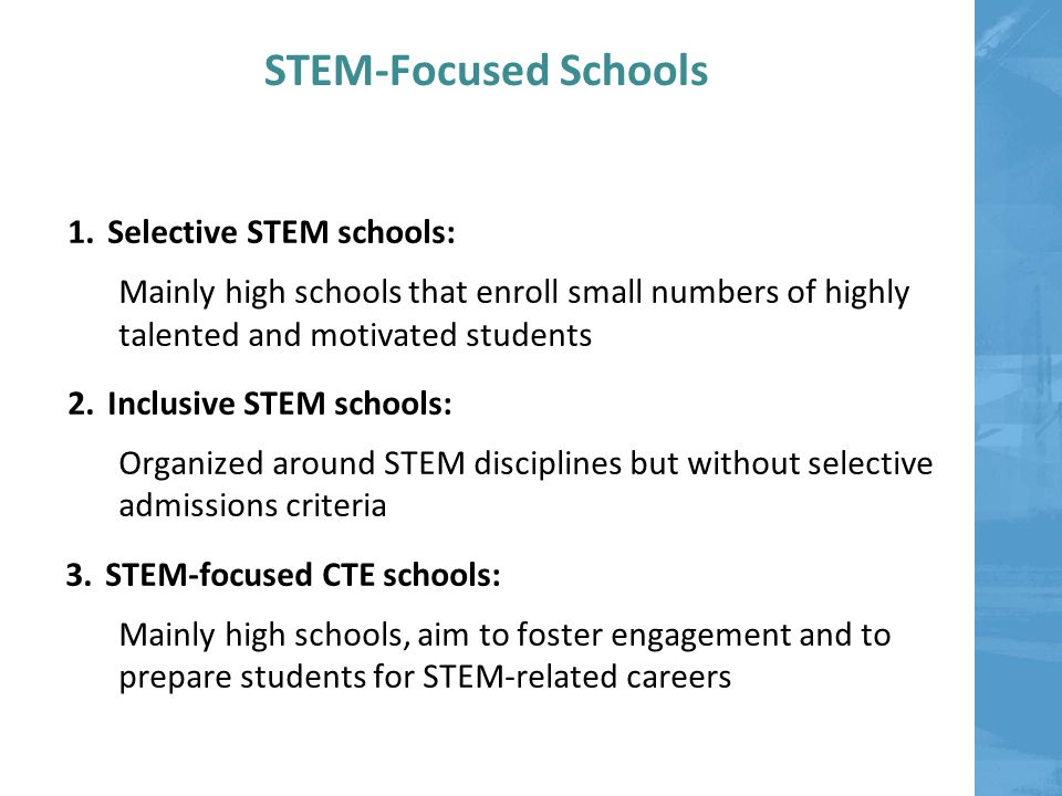 STEM-Focused Schools 1.Selective STEM schools: Mainly high schools that enroll small numbers of highly talented and motivated students 2.Inclusive STEM schools: Organized around STEM disciplines but without selective admissions criteria 3.STEM-focused CTE schools: Mainly high schools, aim to foster engagement and to prepare students for STEM-related careers