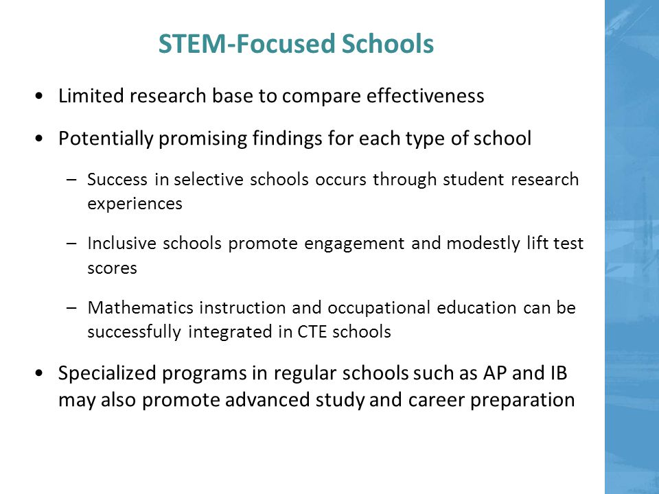 STEM-Focused Schools Limited research base to compare effectiveness Potentially promising findings for each type of school –Success in selective schools occurs through student research experiences –Inclusive schools promote engagement and modestly lift test scores –Mathematics instruction and occupational education can be successfully integrated in CTE schools Specialized programs in regular schools such as AP and IB may also promote advanced study and career preparation