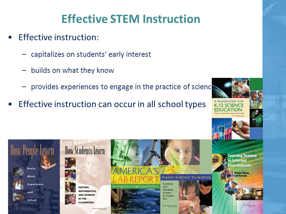 Effective STEM Instruction Effective instruction: –capitalizes on students' early interest –builds on what they know –provides experiences to engage in the practice of science Effective instruction can occur in all school types