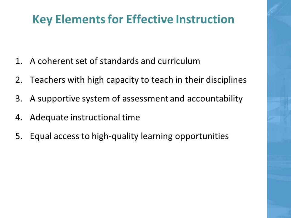 Key Elements for Effective Instruction 1.A coherent set of standards and curriculum 2.Teachers with high capacity to teach in their disciplines 3.A supportive system of assessment and accountability 4.Adequate instructional time 5.Equal access to high-quality learning opportunities