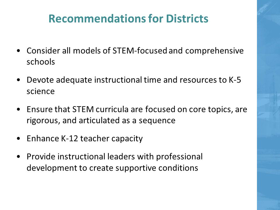 Recommendations for Districts Consider all models of STEM-focused and comprehensive schools Devote adequate instructional time and resources to K-5 science Ensure that STEM curricula are focused on core topics, are rigorous, and articulated as a sequence Enhance K-12 teacher capacity Provide instructional leaders with professional development to create supportive conditions