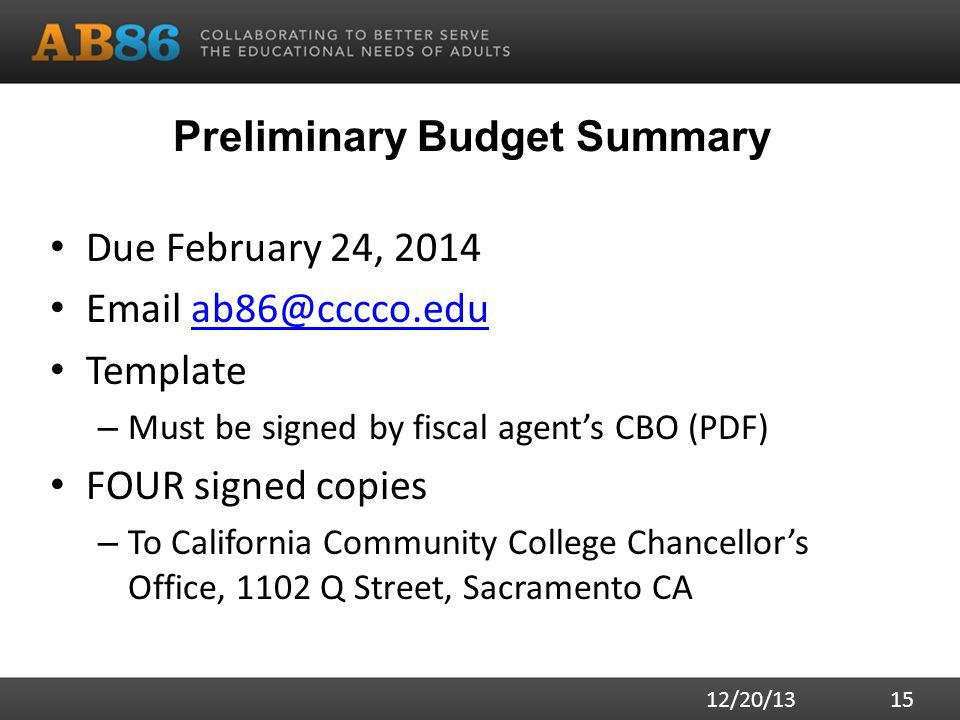 Preliminary Budget Summary Due February 24, Template – Must be signed by fiscal agent's CBO (PDF) FOUR signed copies – To California Community College Chancellor's Office, 1102 Q Street, Sacramento CA 12/20/13 15