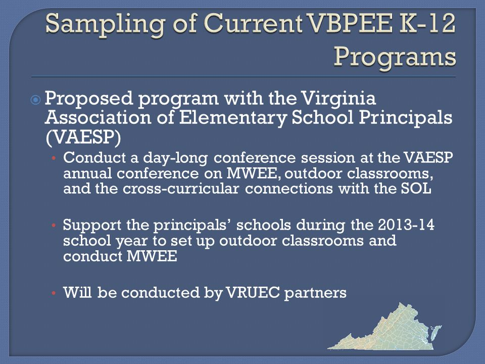  Proposed program with the Virginia Association of Elementary School Principals (VAESP) Conduct a day-long conference session at the VAESP annual conference on MWEE, outdoor classrooms, and the cross-curricular connections with the SOL Support the principals' schools during the school year to set up outdoor classrooms and conduct MWEE Will be conducted by VRUEC partners