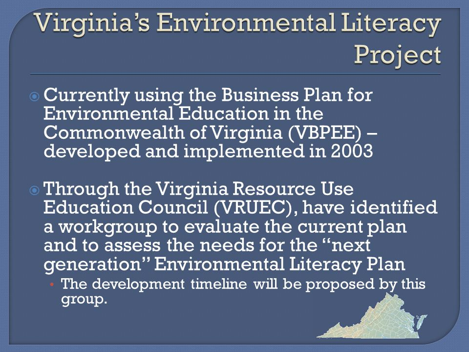  Currently using the Business Plan for Environmental Education in the Commonwealth of Virginia (VBPEE) – developed and implemented in 2003  Through the Virginia Resource Use Education Council (VRUEC), have identified a workgroup to evaluate the current plan and to assess the needs for the next generation Environmental Literacy Plan The development timeline will be proposed by this group.