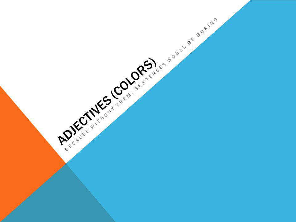 ADJECTIVES (COLORS) BECAUSE WITHOUT THEM, SENTENCES WOULD BE BORING