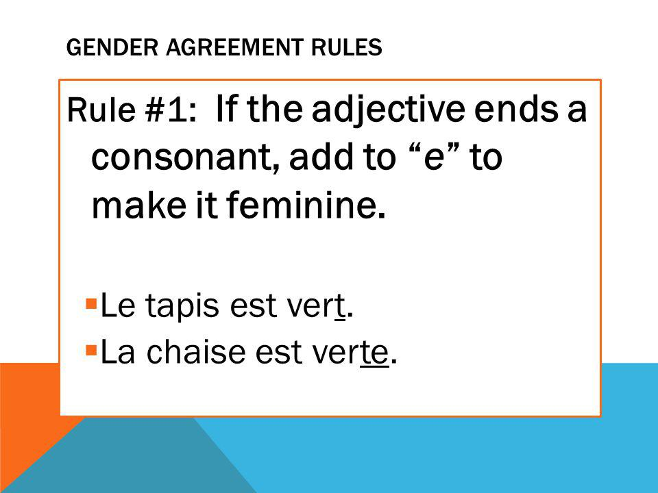 GENDER AGREEMENT RULES Rule #1: If the adjective ends a consonant, add to e to make it feminine.