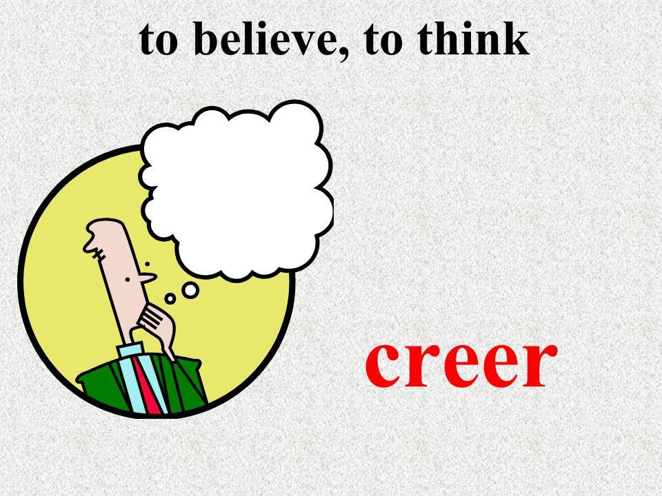 to believe, to think creer