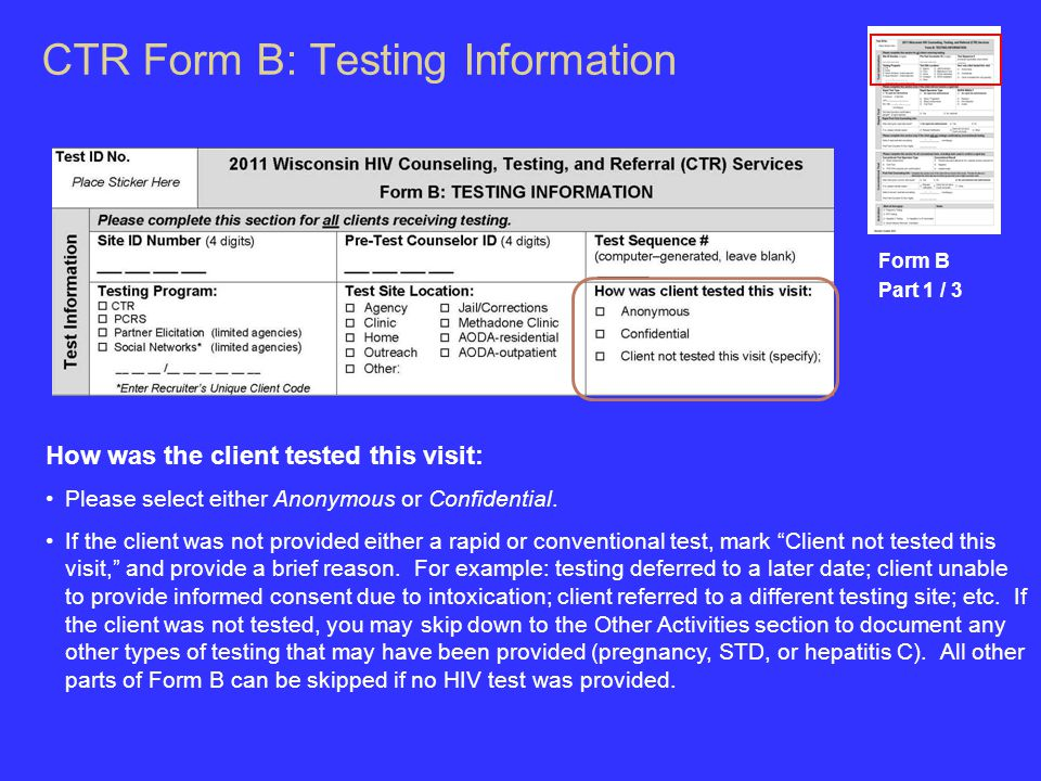 CTR Form B: Testing Information Form B Part 1 / 3 How was the client tested this visit: Please select either Anonymous or Confidential.