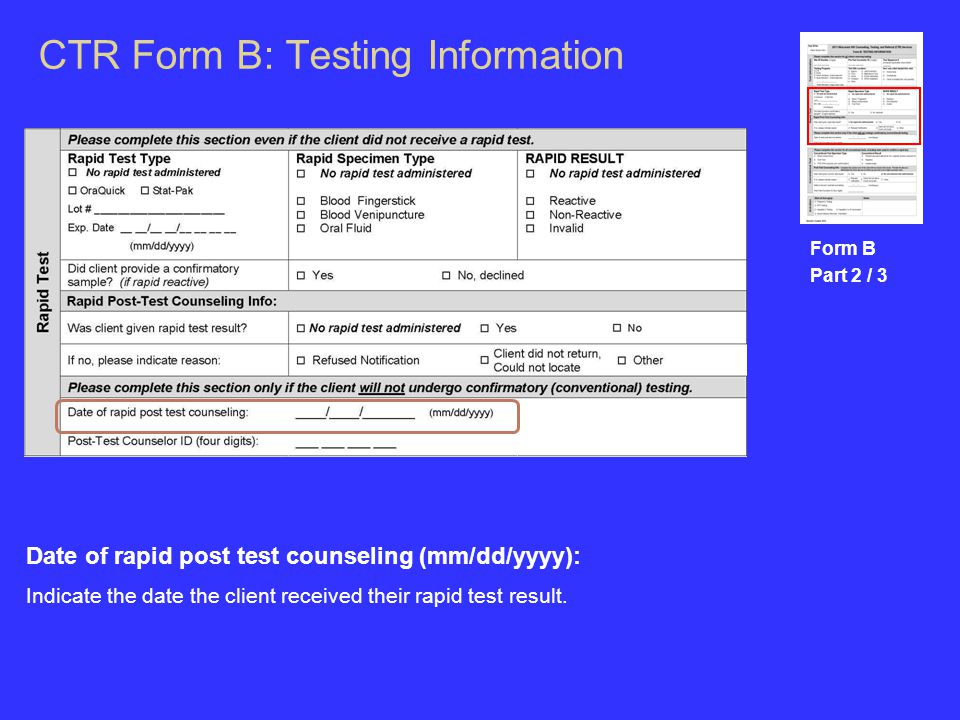 CTR Form B: Testing Information Form B Part 2 / 3 Date of rapid post test counseling (mm/dd/yyyy): Indicate the date the client received their rapid test result.