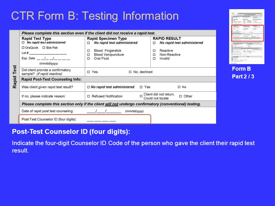 CTR Form B: Testing Information Form B Part 2 / 3 Post-Test Counselor ID (four digits): Indicate the four-digit Counselor ID Code of the person who gave the client their rapid test result.