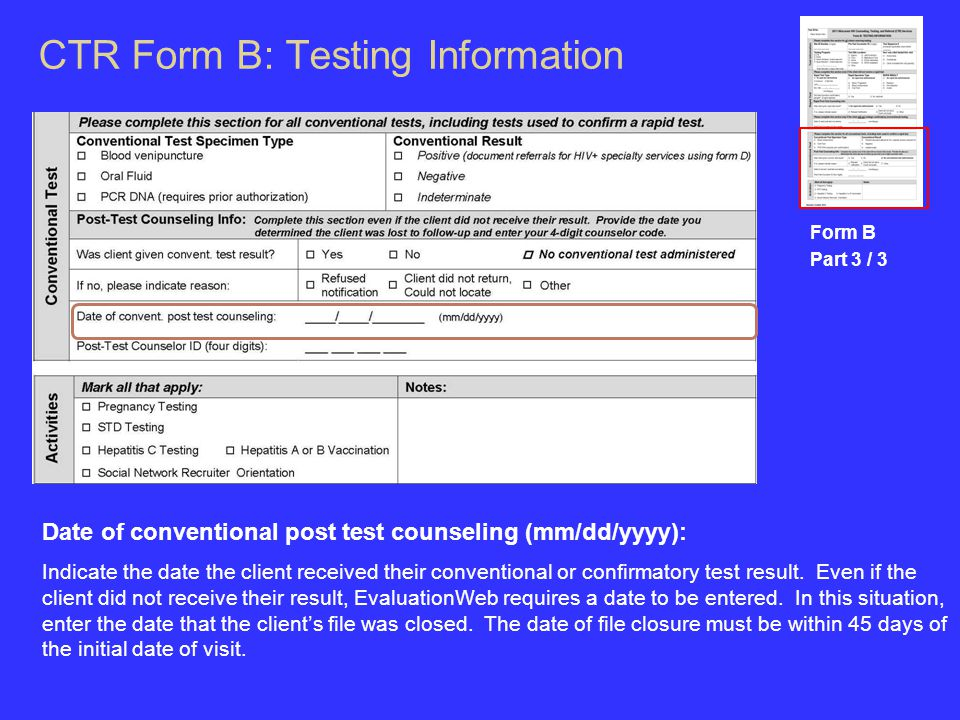 CTR Form B: Testing Information Form B Part 3 / 3 Date of conventional post test counseling (mm/dd/yyyy): Indicate the date the client received their conventional or confirmatory test result.