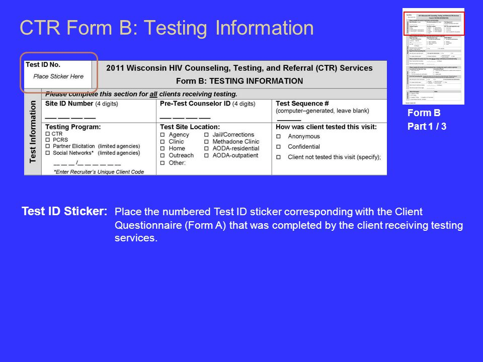 CTR Form B: Testing Information Form B Part 1 / 3 Test ID Sticker: Place the numbered Test ID sticker corresponding with the Client Questionnaire (Form A) that was completed by the client receiving testing services.