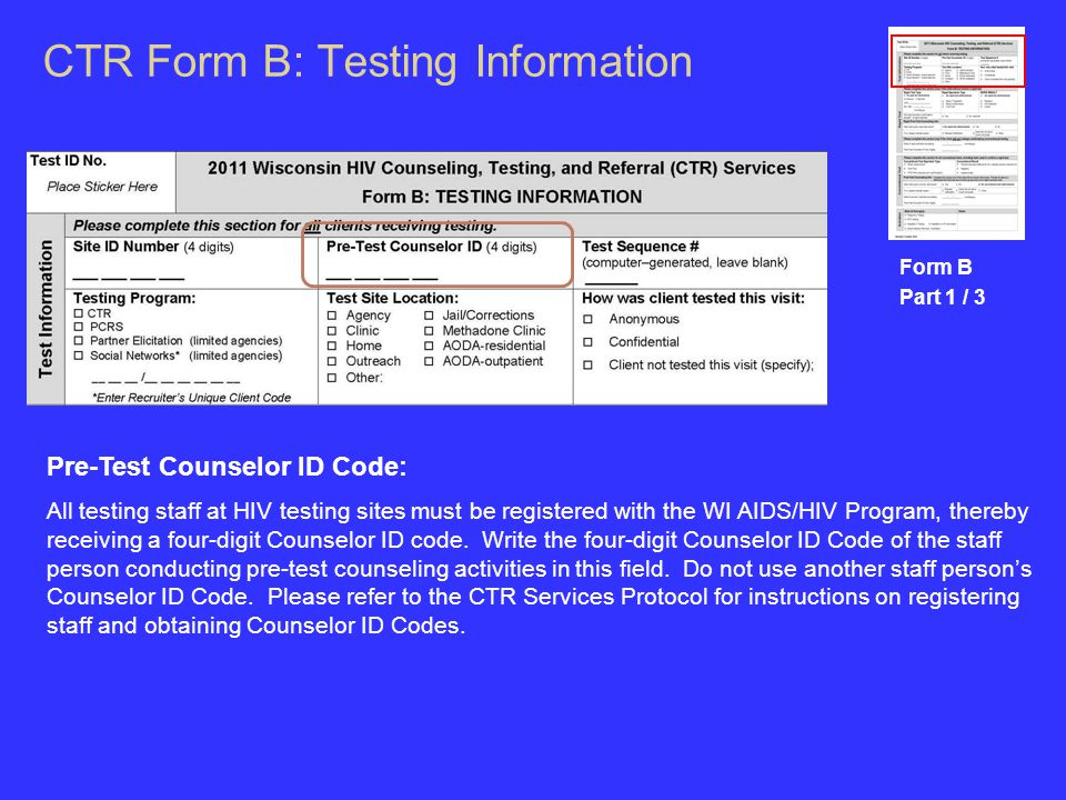 CTR Form B: Testing Information Form B Part 1 / 3 Pre-Test Counselor ID Code: All testing staff at HIV testing sites must be registered with the WI AIDS/HIV Program, thereby receiving a four-digit Counselor ID code.