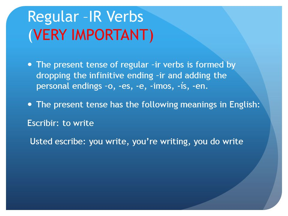 Regular –IR Verbs (VERY IMPORTANT) The present tense of regular –ir verbs is formed by dropping the infinitive ending –ir and adding the personal endings –o, -es, -e, -imos, -ís, -en.