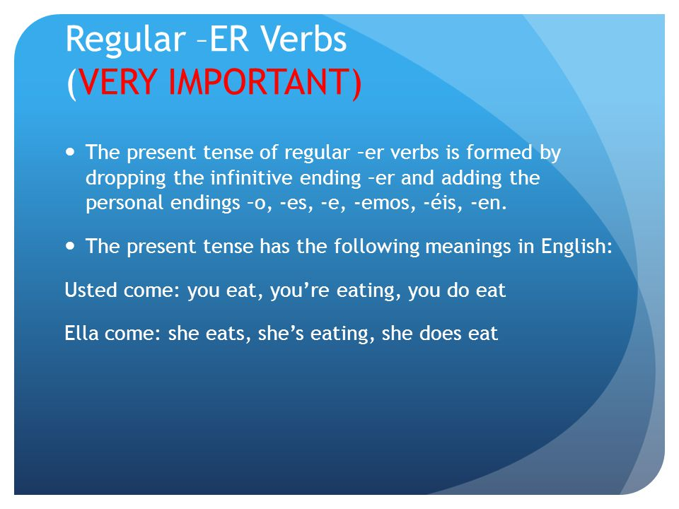 Regular –ER Verbs (VERY IMPORTANT) The present tense of regular –er verbs is formed by dropping the infinitive ending –er and adding the personal endings –o, -es, -e, -emos, -éis, -en.