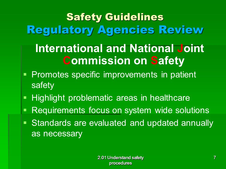 Safety Guidelines Regulatory Agencies Review International and National Joint Commission on Safety   Promotes specific improvements in patient safety   Highlight problematic areas in healthcare   Requirements focus on system wide solutions   Standards are evaluated and updated annually as necessary 2.01 Understand safety procedures 7