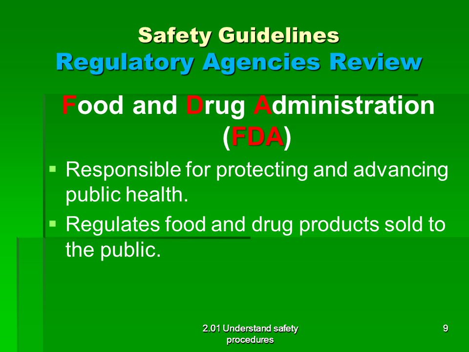 Safety Guidelines Regulatory Agencies Review FDA Food and Drug Administration (FDA)   Responsible for protecting and advancing public health.