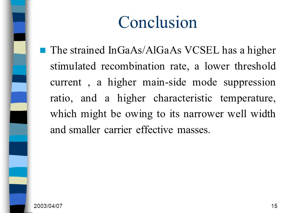2003/04/0715 Conclusion The strained InGaAs/AlGaAs VCSEL has a higher stimulated recombination rate, a lower threshold current, a higher main-side mode suppression ratio, and a higher characteristic temperature, which might be owing to its narrower well width and smaller carrier effective masses.