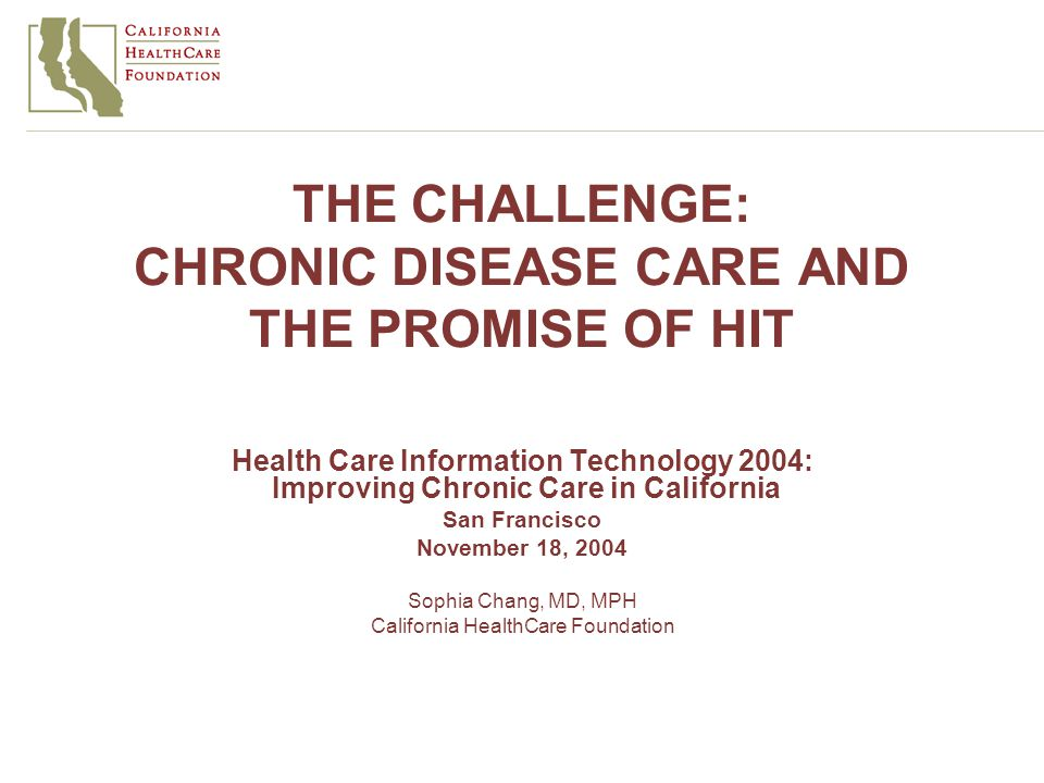 THE CHALLENGE: CHRONIC DISEASE CARE AND THE PROMISE OF HIT Health Care Information Technology 2004: Improving Chronic Care in California San Francisco November 18, 2004 Sophia Chang, MD, MPH California HealthCare Foundation