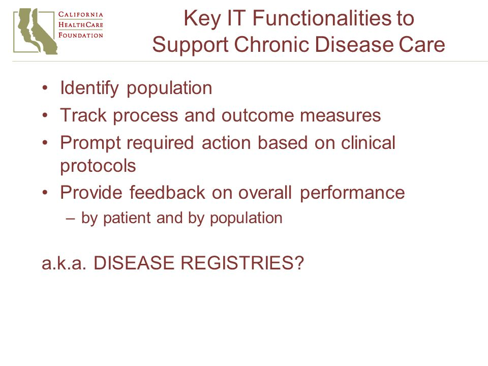 Key IT Functionalities to Support Chronic Disease Care Identify population Track process and outcome measures Prompt required action based on clinical protocols Provide feedback on overall performance –by patient and by population a.k.a.