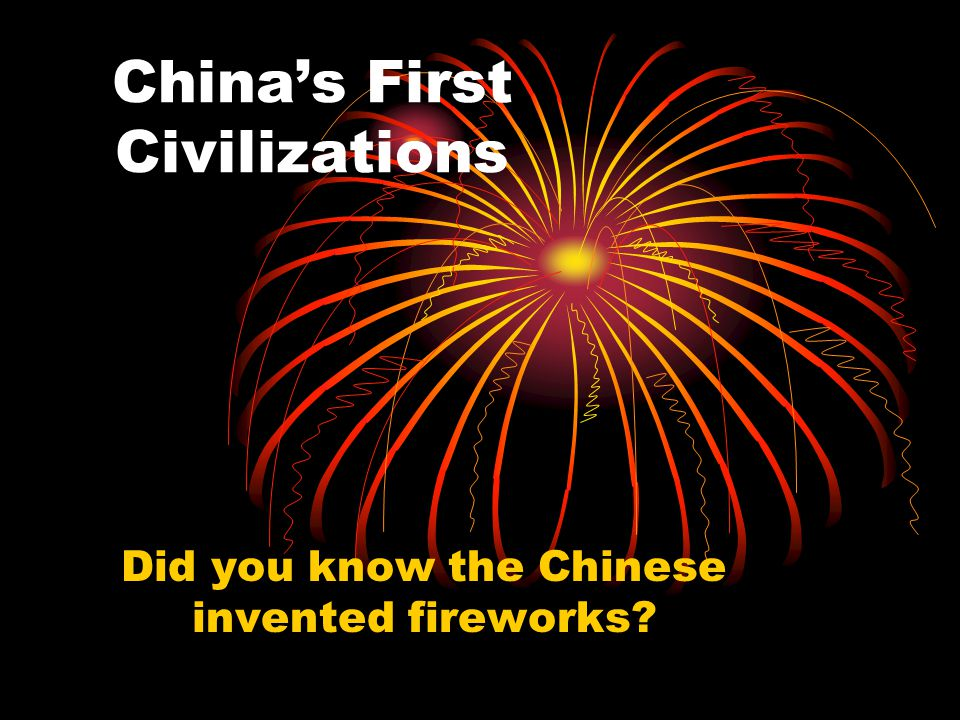 China's First Civilizations Did you know the Chinese invented fireworks