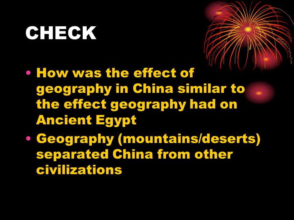 CHECK How was the effect of geography in China similar to the effect geography had on Ancient Egypt Geography (mountains/deserts) separated China from other civilizations