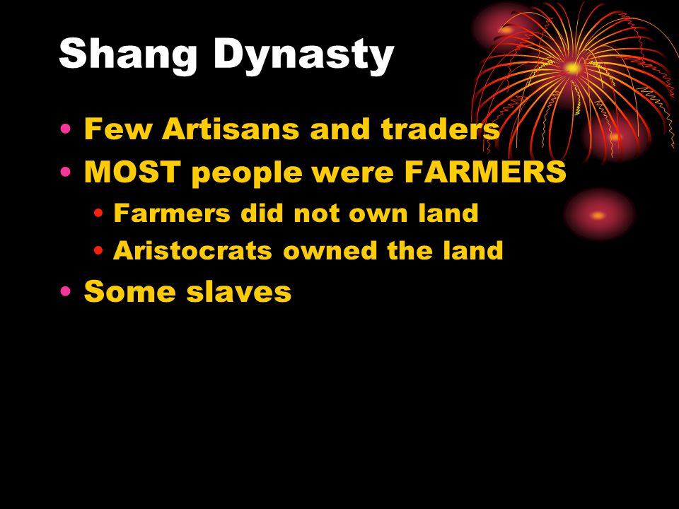 Shang Dynasty Few Artisans and traders MOST people were FARMERS Farmers did not own land Aristocrats owned the land Some slaves