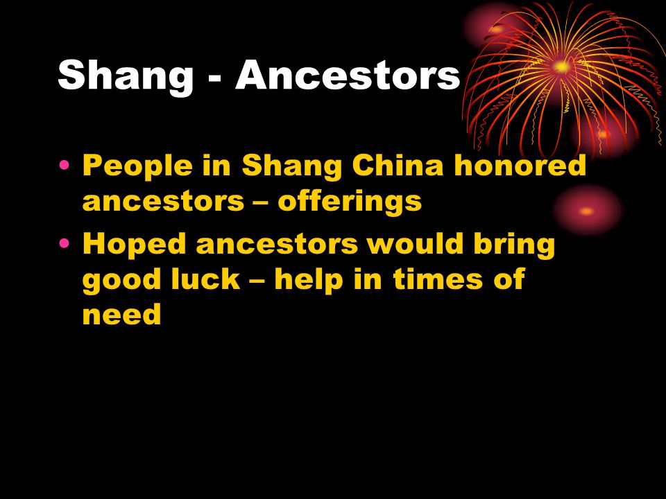 Shang - Ancestors People in Shang China honored ancestors – offerings Hoped ancestors would bring good luck – help in times of need
