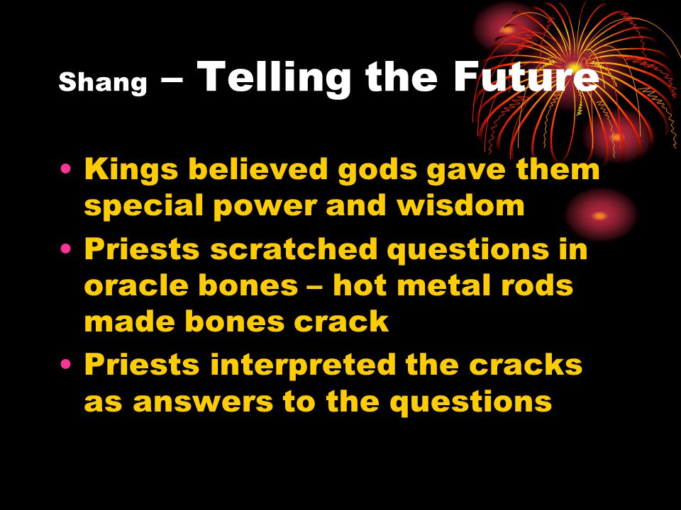 Shang – Telling the Future Kings believed gods gave them special power and wisdom Priests scratched questions in oracle bones – hot metal rods made bones crack Priests interpreted the cracks as answers to the questions