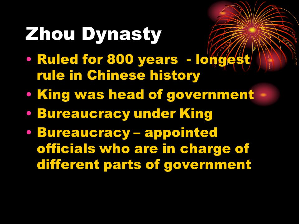 Zhou Dynasty Ruled for 800 years - longest rule in Chinese history King was head of government Bureaucracy under King Bureaucracy – appointed officials who are in charge of different parts of government