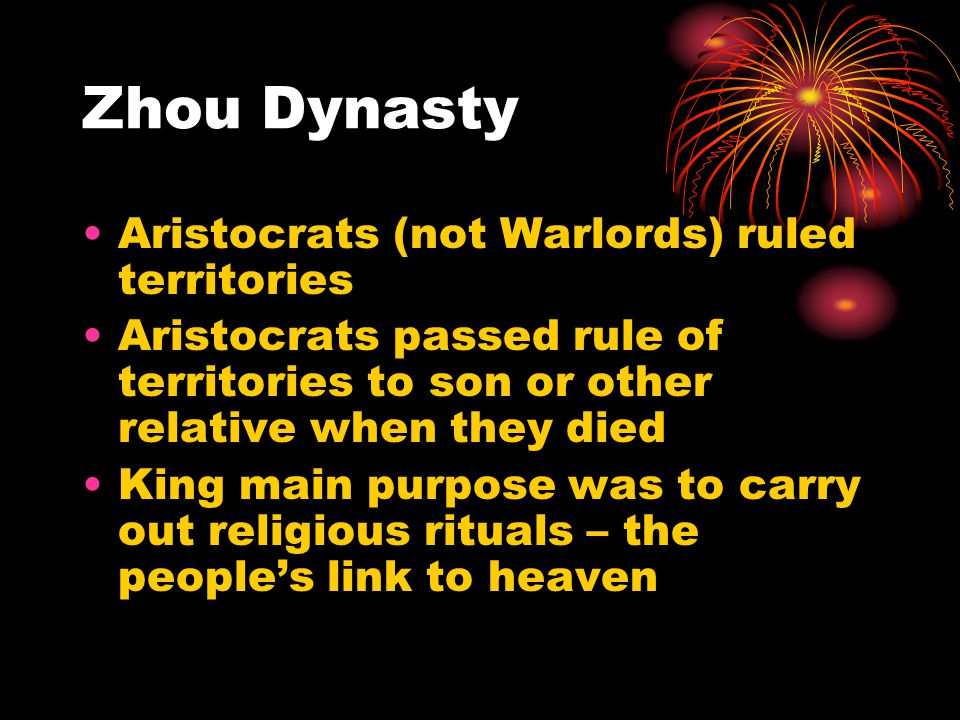 Zhou Dynasty Aristocrats (not Warlords) ruled territories Aristocrats passed rule of territories to son or other relative when they died King main purpose was to carry out religious rituals – the people's link to heaven