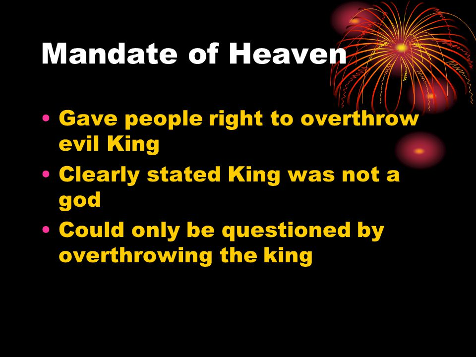 Mandate of Heaven Gave people right to overthrow evil King Clearly stated King was not a god Could only be questioned by overthrowing the king