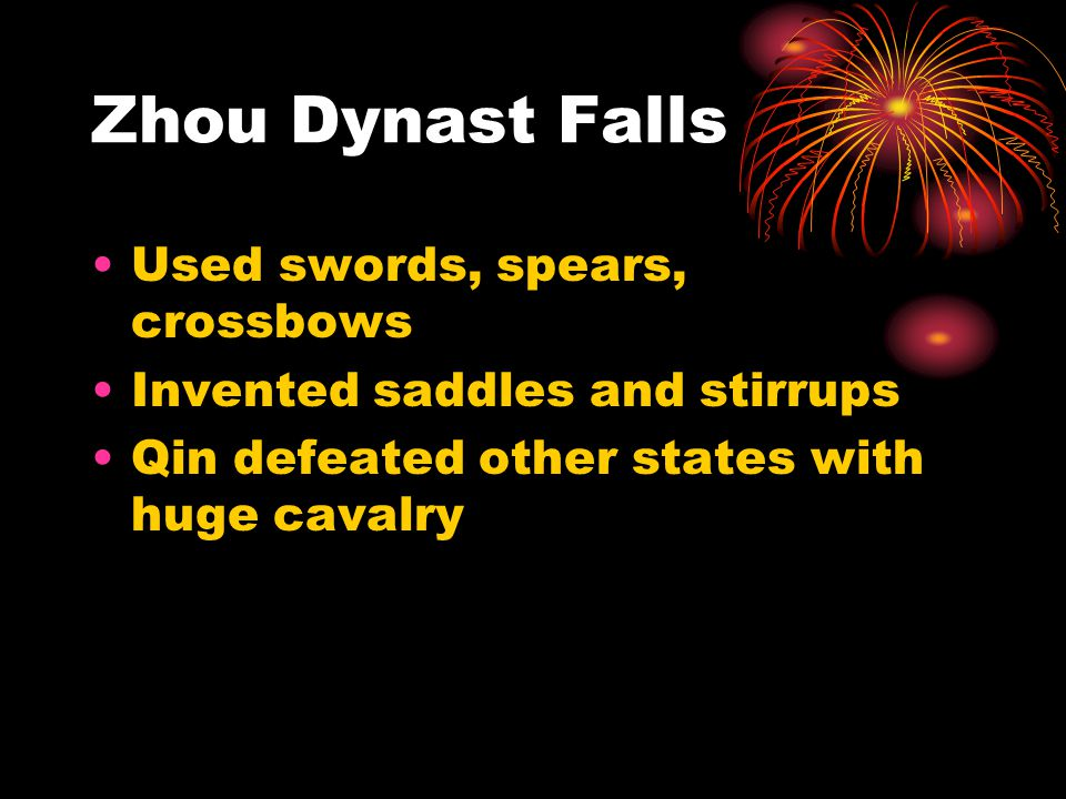 Zhou Dynast Falls Used swords, spears, crossbows Invented saddles and stirrups Qin defeated other states with huge cavalry